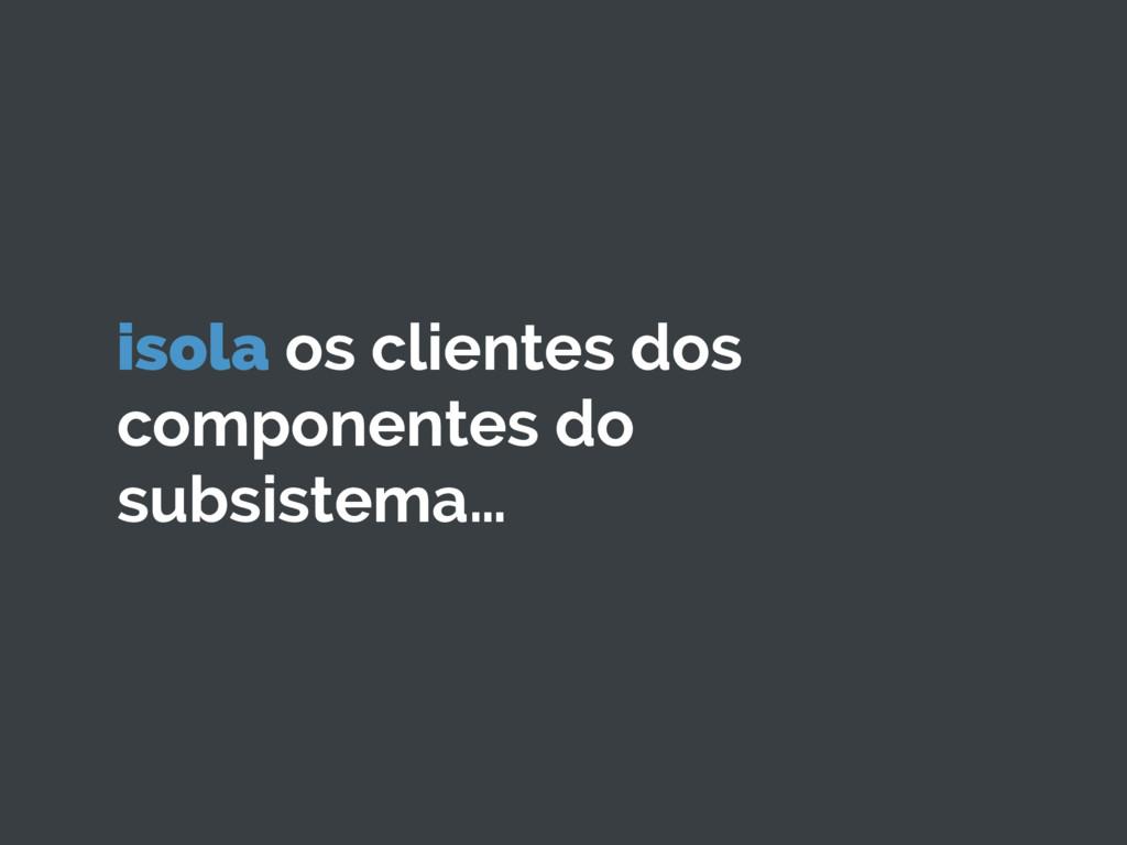 isola os clientes dos componentes do subsistema…