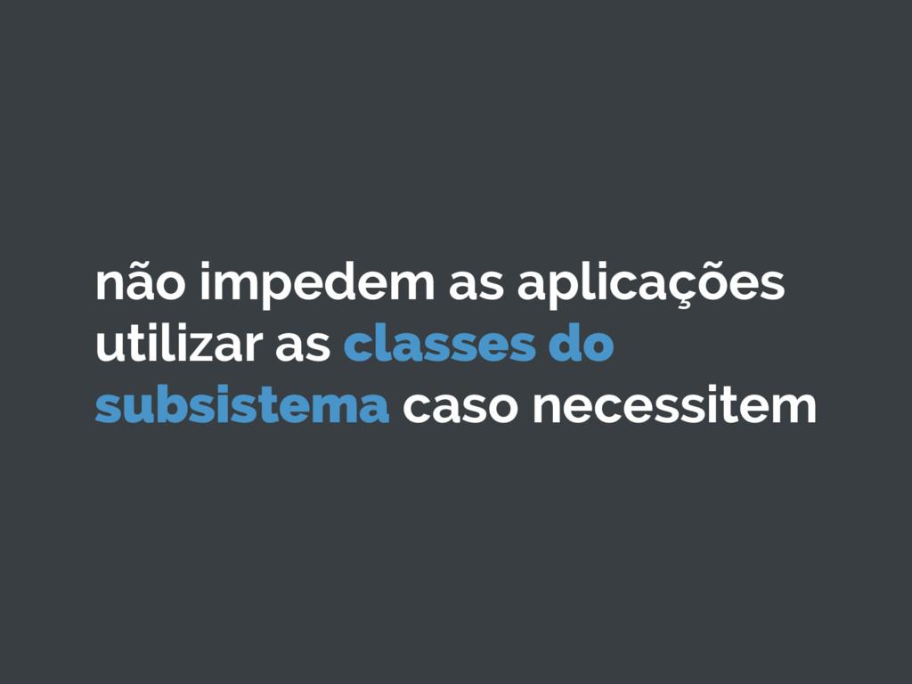 não impedem as aplicações utilizar as classes d...