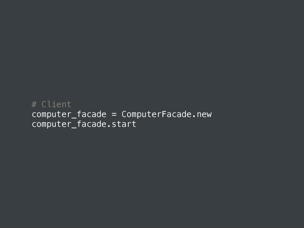 # Client computer_facade = ComputerFacade.new c...