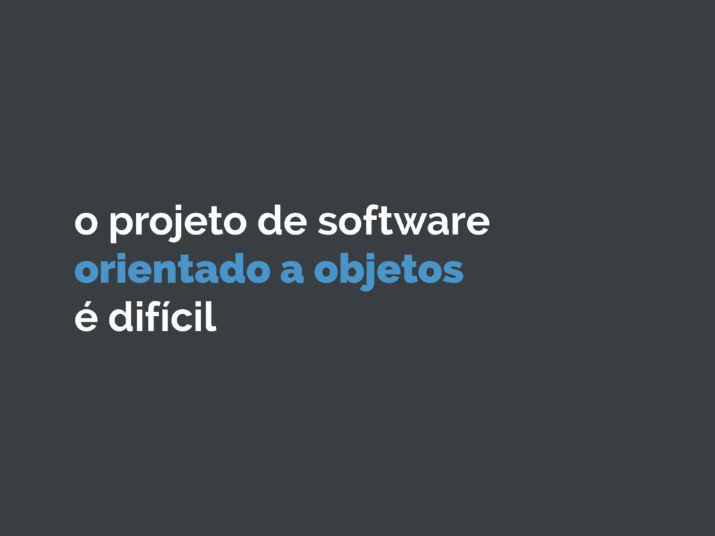 o projeto de software orientado a objetos é dif...
