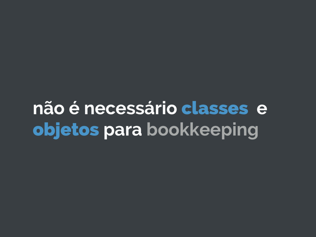 não é necessário classes e objetos para bookkee...