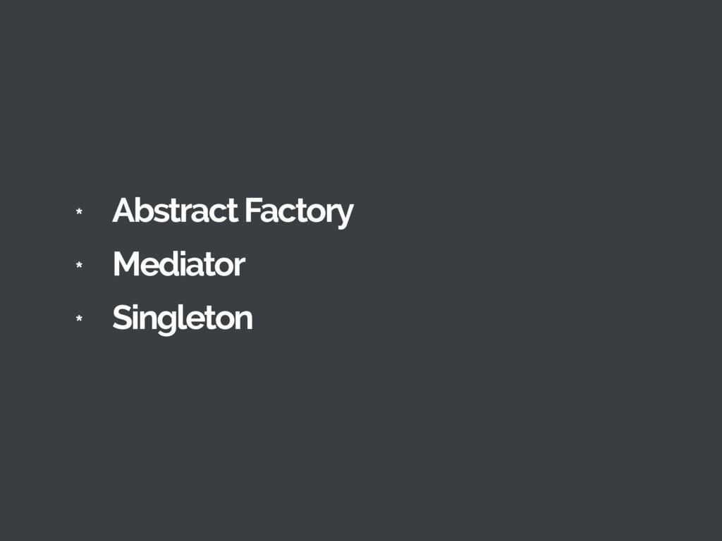 * Abstract Factory * Mediator * Singleton