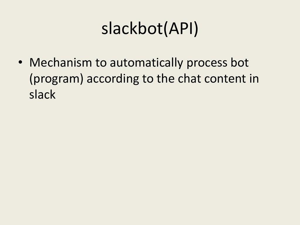 slackbot(API) • Mechanism to automatically proc...