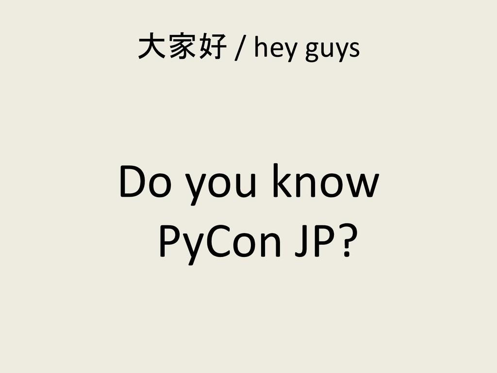 大家好 / hey guys Do you know PyCon JP?