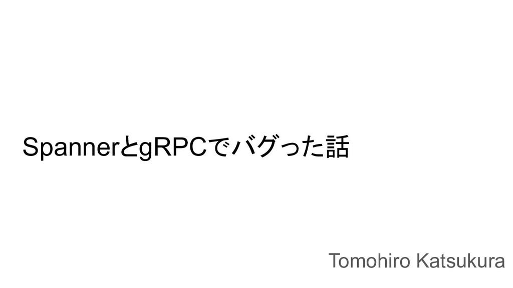 SpannerとgRPCでバグった話 Tomohiro Katsukura