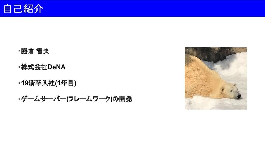 自己紹介 ・勝倉 智央 ・株式会社DeNA ・19新卒入社(1年目) ・ゲームサーバー(フレー...