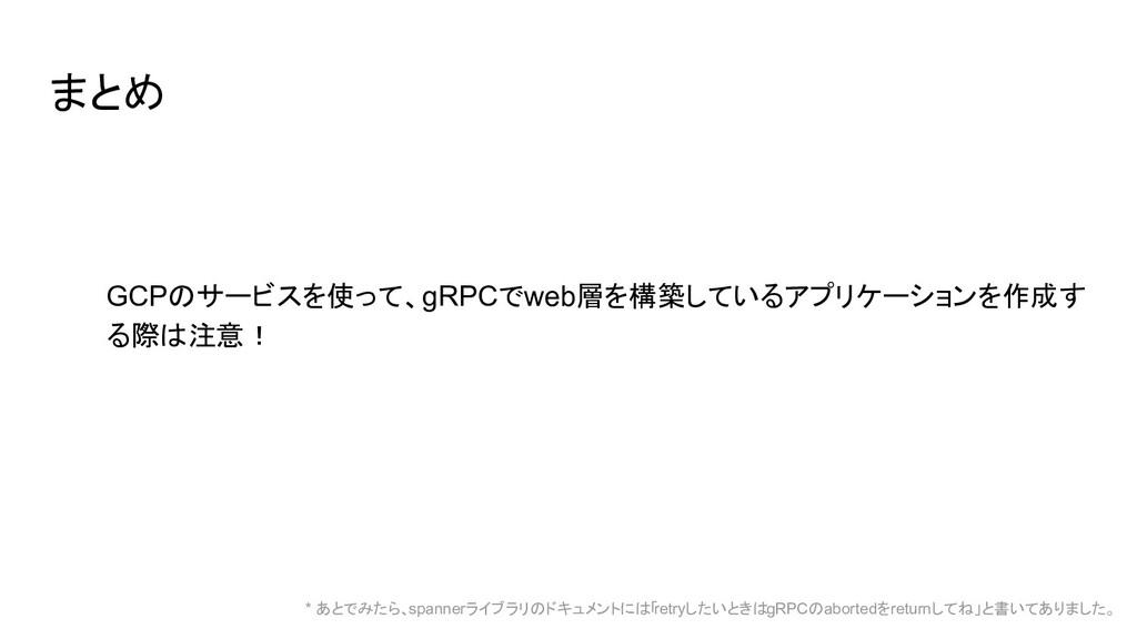まとめ GCPのサービスを使って、gRPCでweb層を構築しているアプリケーションを作成す る...