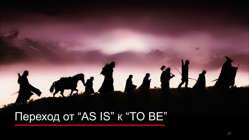 "Переход от ""AS IS"" к ""TO BE"" 37"