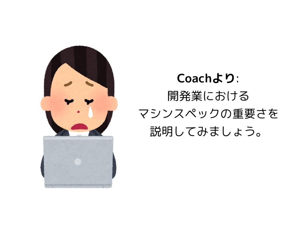 Coachより: 開発業における マシンスペックの重要さを 説明してみましょう。