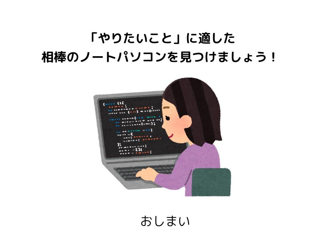おしまい 「やりたいこと」に適した 相棒のノートパソコンを見つけましょう!