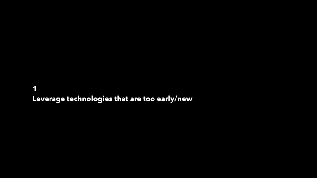1 Leverage technologies that are too early/new