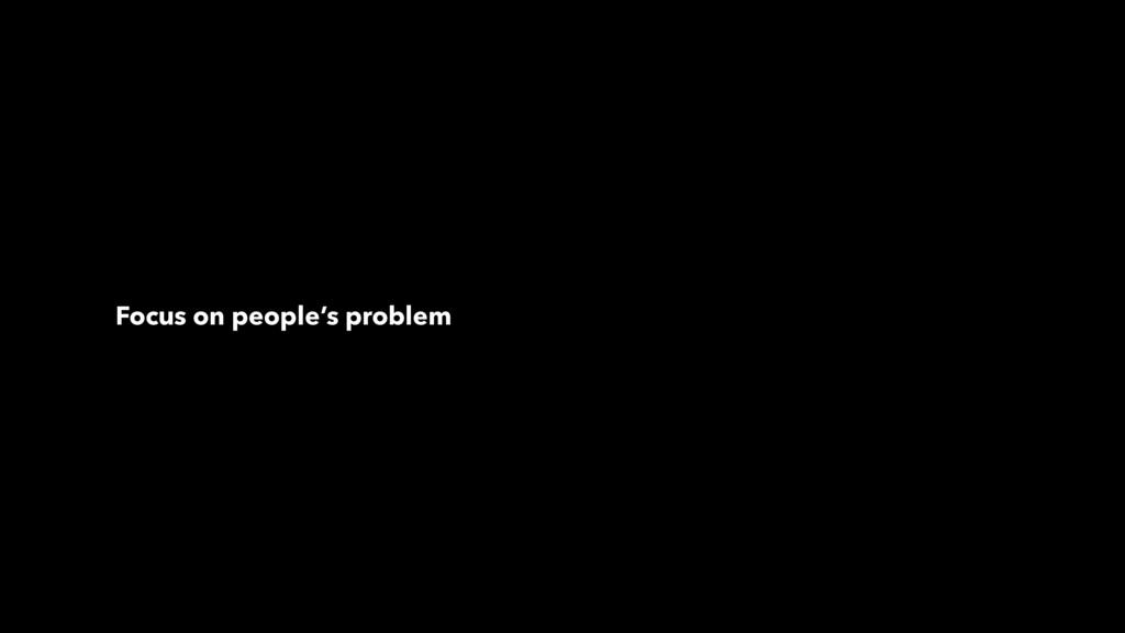 Focus on people's problem