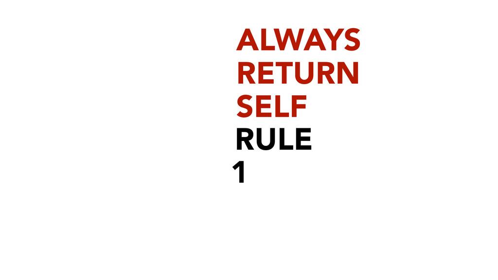 RULE 1 ALWAYS RETURN SELF