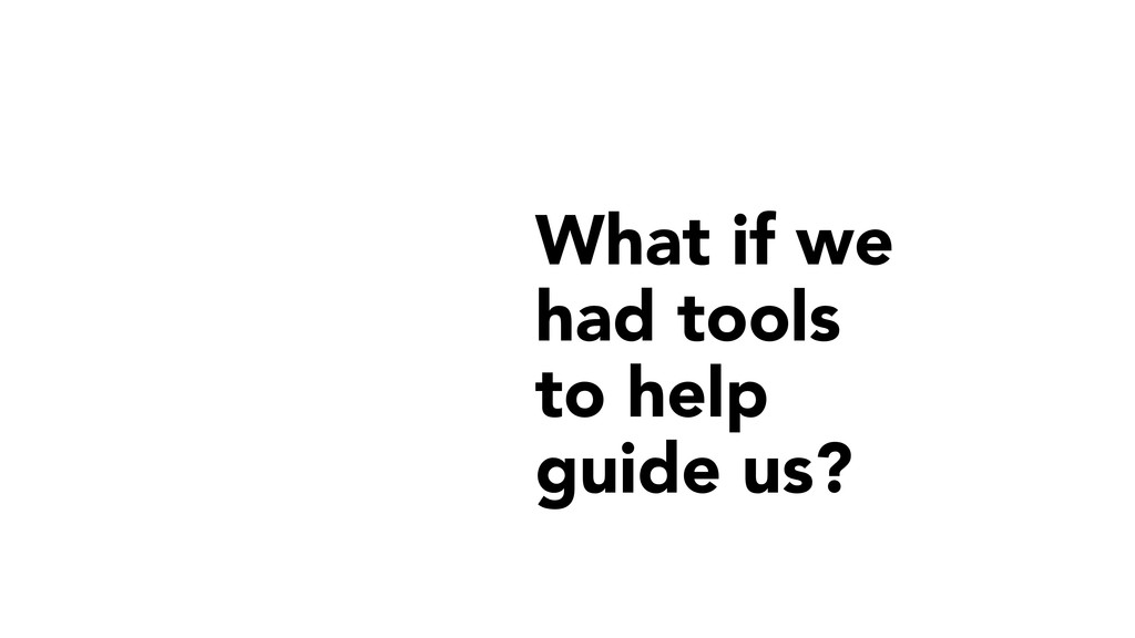 What if we had tools to help guide us?