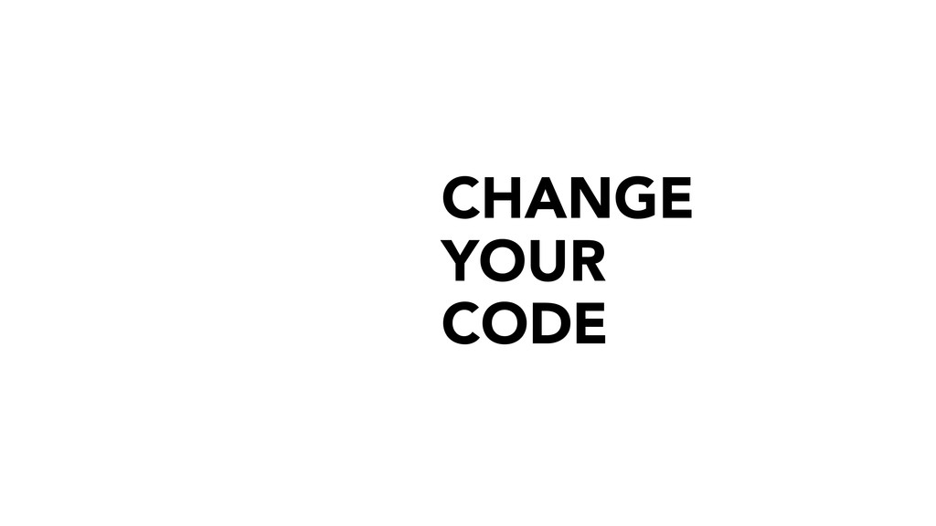 CHANGE YOUR CODE
