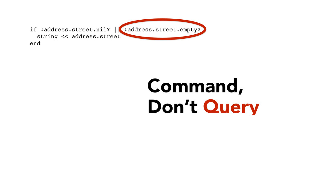 Command,  Don't Query ! ! ! if !address.street...