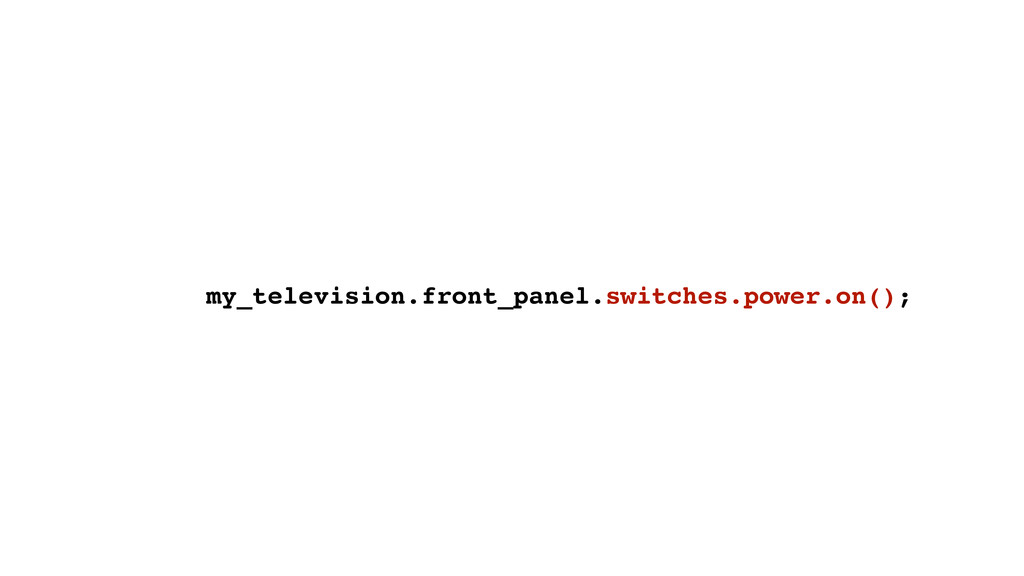 my_television.front_panel.switches.power.on();