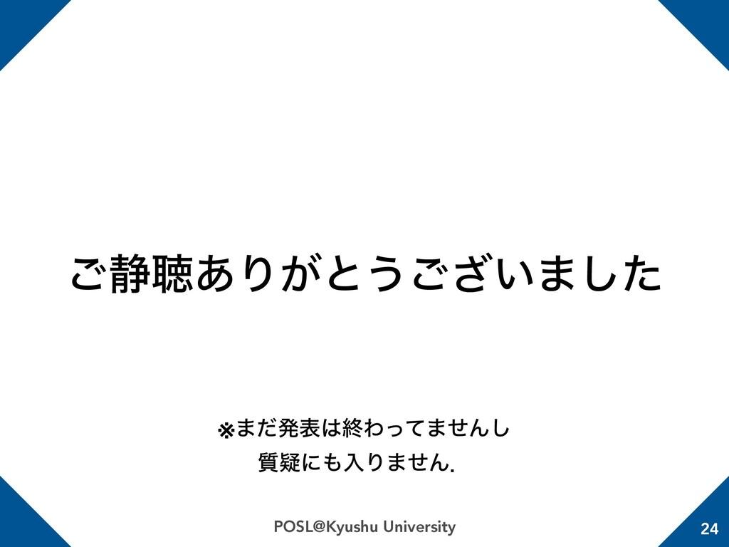 POSL@Kyushu University 24 ͝੩ௌ͋Γ͕ͱ͏͍͟͝·ͨ͠ ※·ͩൃද...