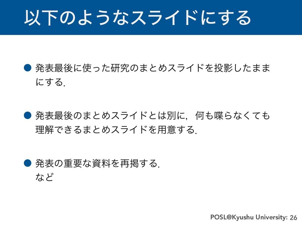 ҎԼͷΑ͏ͳεϥΠυʹ͢Δ 26 POSL@Kyushu University: ˔ ൃද࠷ޙ...