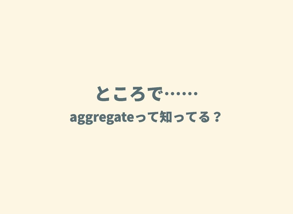 ところで…… ところで…… aggregateって知ってる? aggregateって知ってる?