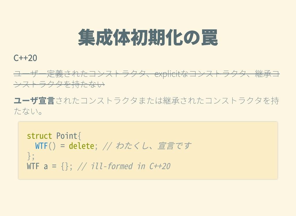 集成体初期化の罠 集成体初期化の罠 C++20 C++20 ユーザー定義されたコンストラクタ、...