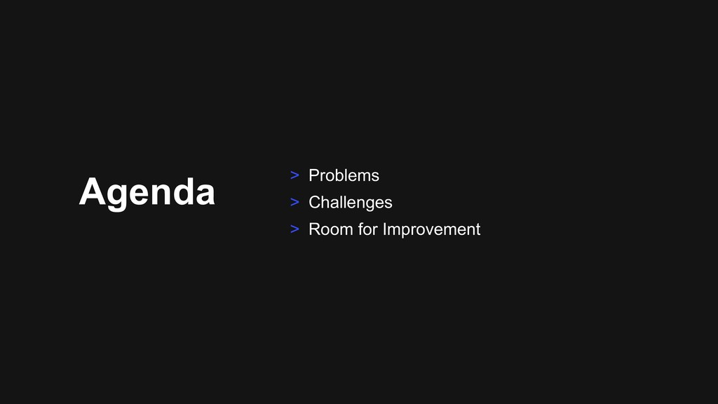 Agenda > Problems > Challenges > Room for Impro...