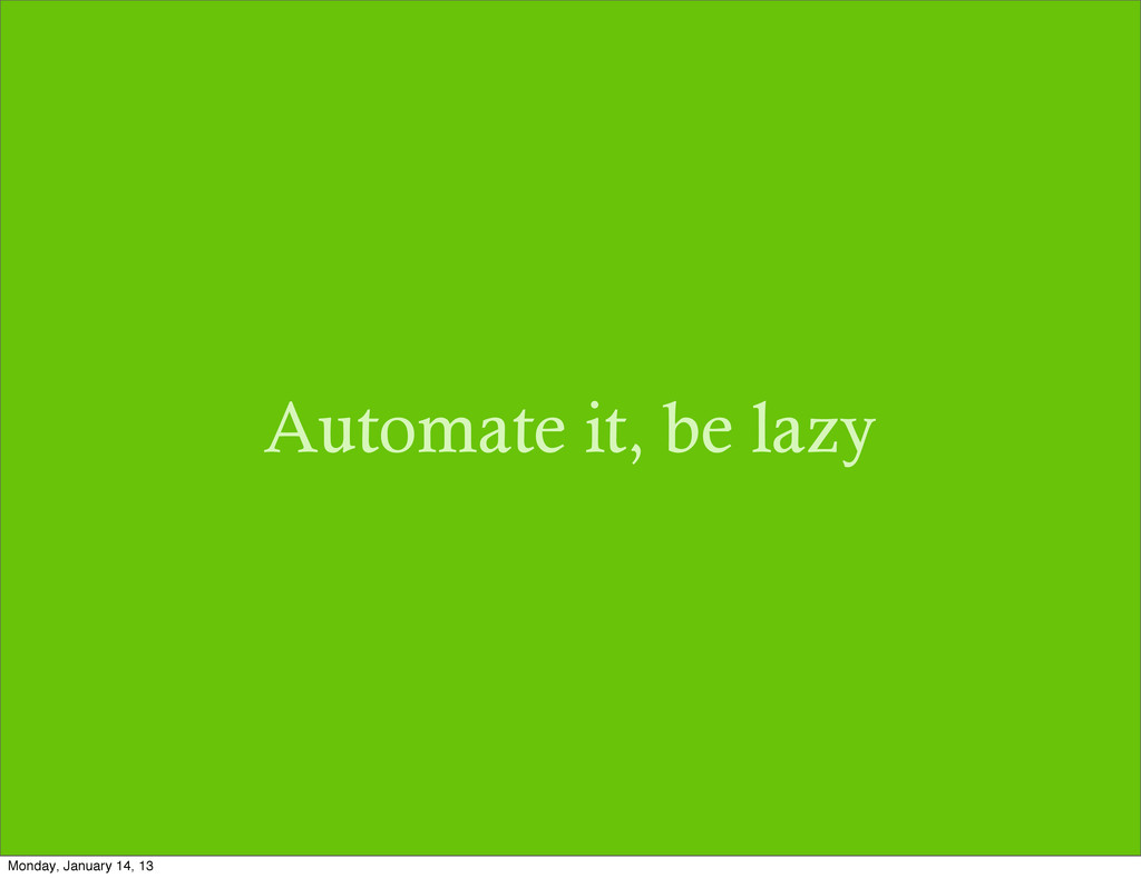 Automate it, be lazy Monday, January 14, 13