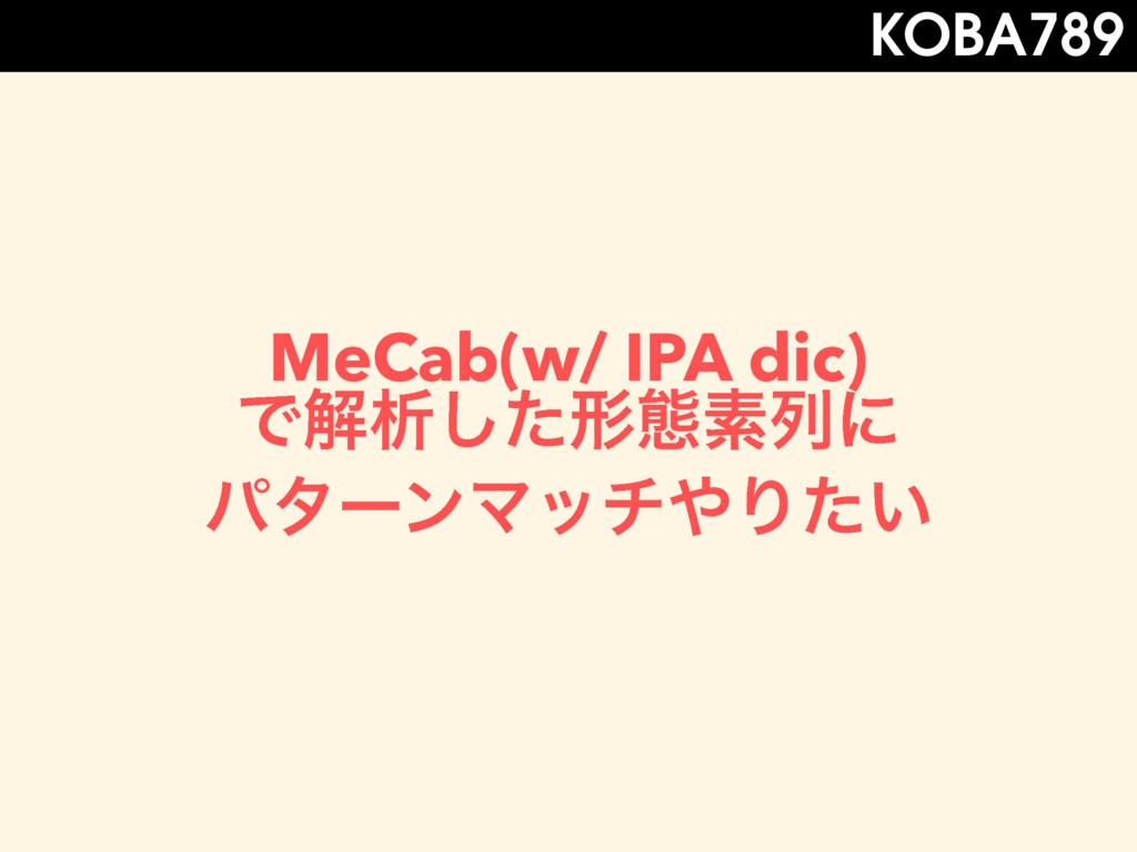 MeCab(w/ IPA dic) Ͱղੳͨ͠ܗଶૉྻʹ ύλʔϯϚονΓ͍ͨ KOBA789