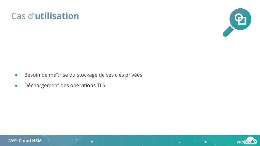 Cas d'utilisation AWS Cloud HSM ● Besoin de maî...