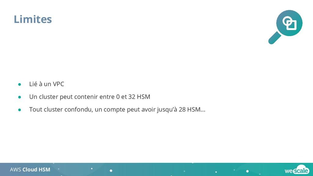 Limites AWS Cloud HSM ● Lié à un VPC ● Un clust...