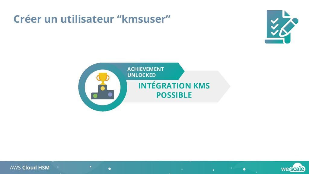 """Créer un utilisateur """"kmsuser"""" AWS Cloud HSM AC..."""
