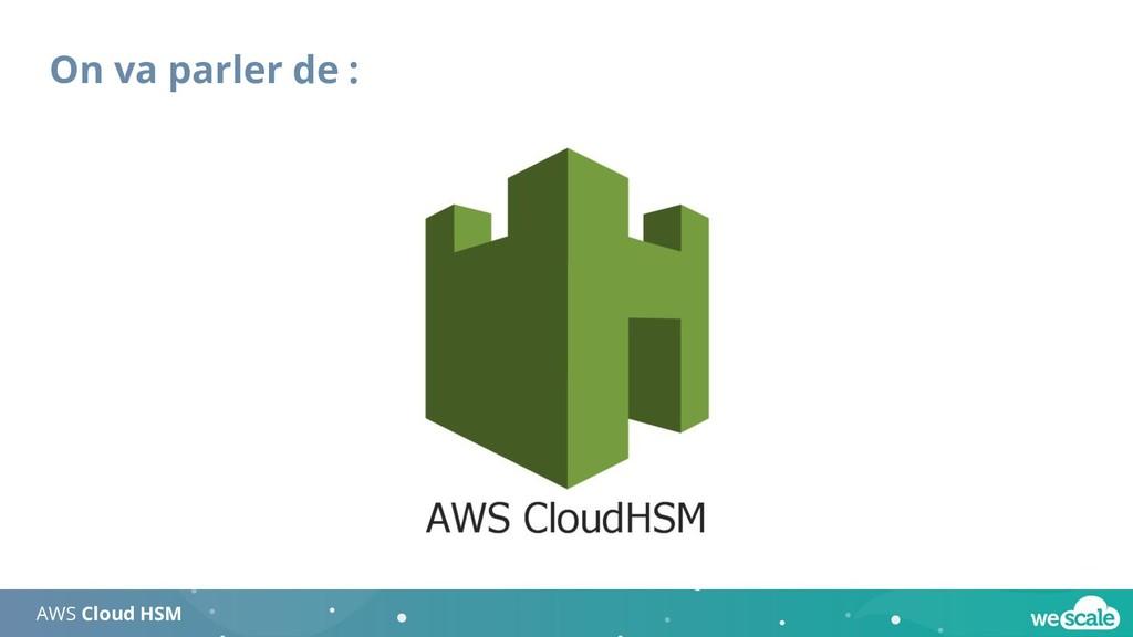On va parler de : AWS Cloud HSM