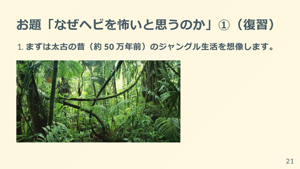 お題「なぜヘビを怖いと思うのか」①(復習) 1. まずは太古の昔(約 50 万年前)のジャング...