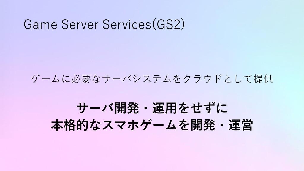 Game Server Services(GS2) ゲームに必要なサーバシステムをクラウドとし...
