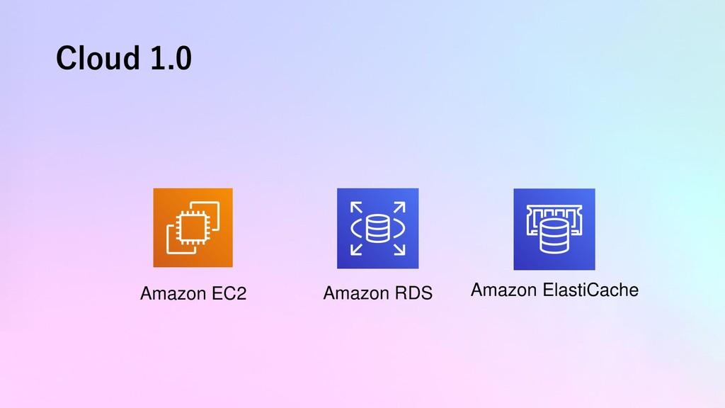 Cloud 1.0 Amazon EC2 Amazon RDS Amazon ElastiCa...