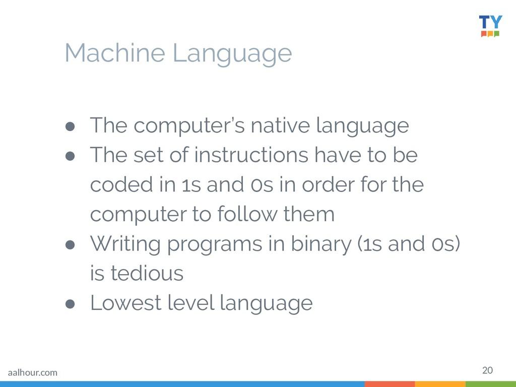 20 Machine Language ● The computer's native lan...