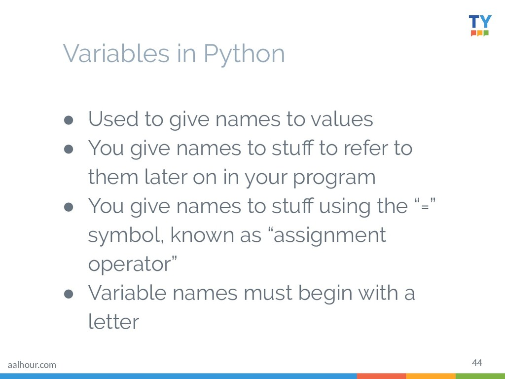 44 Variables in Python ● Used to give names to ...