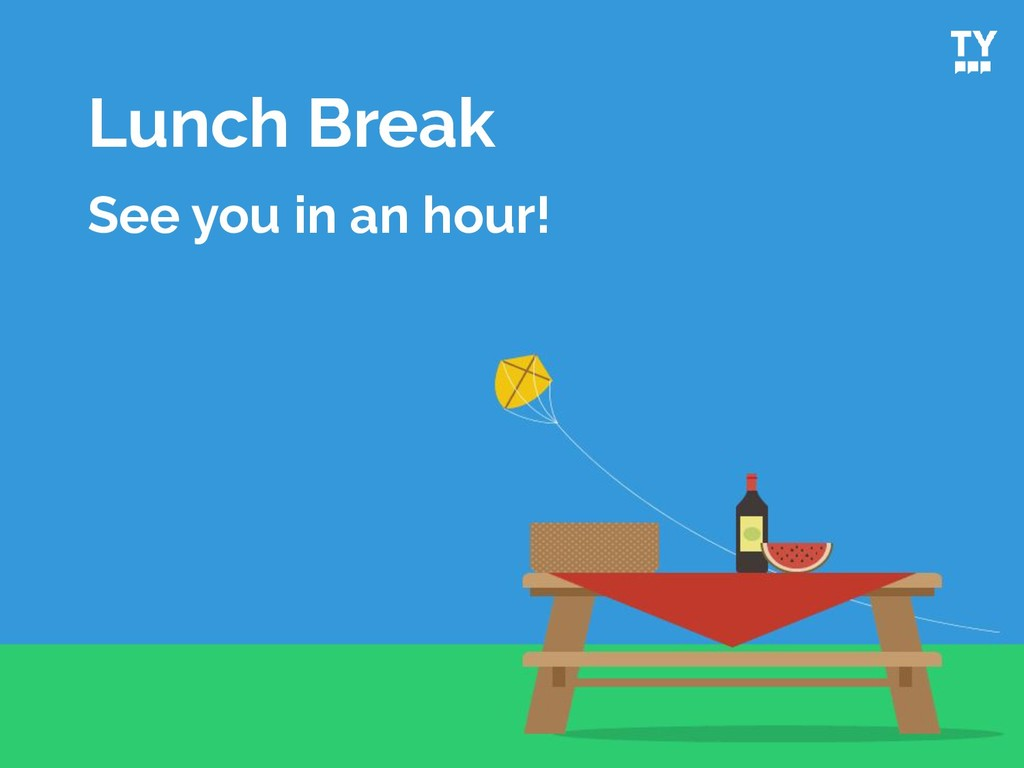 Lunch Break See you in an hour!