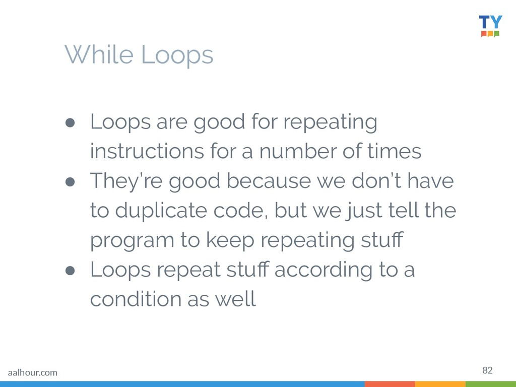 82 ● Loops are good for repeating instructions ...