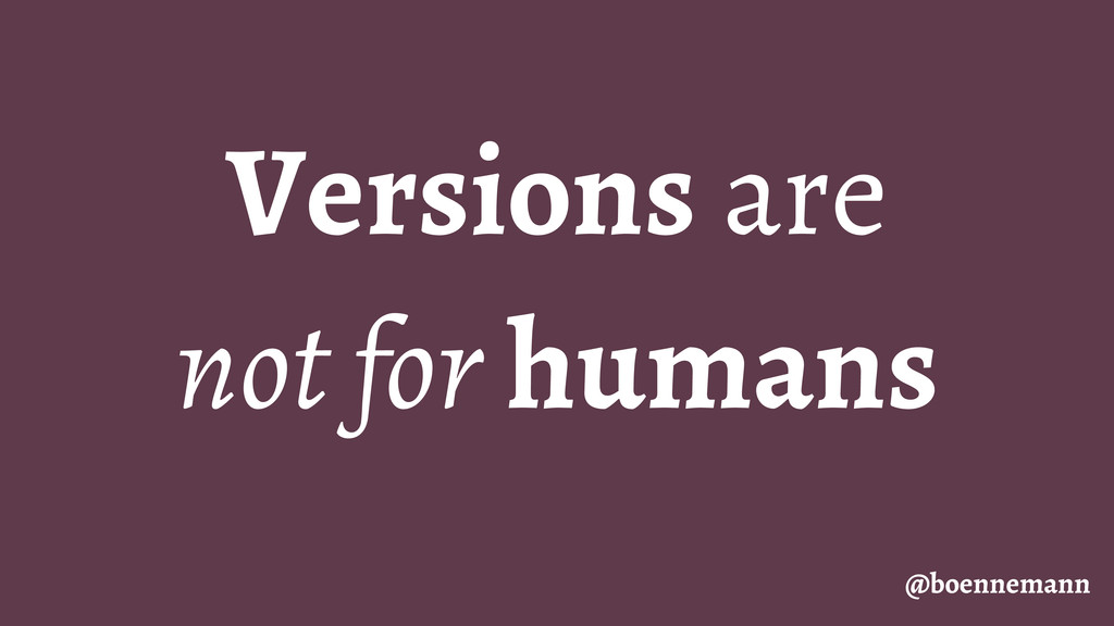 Versions are not for humans @boennemann