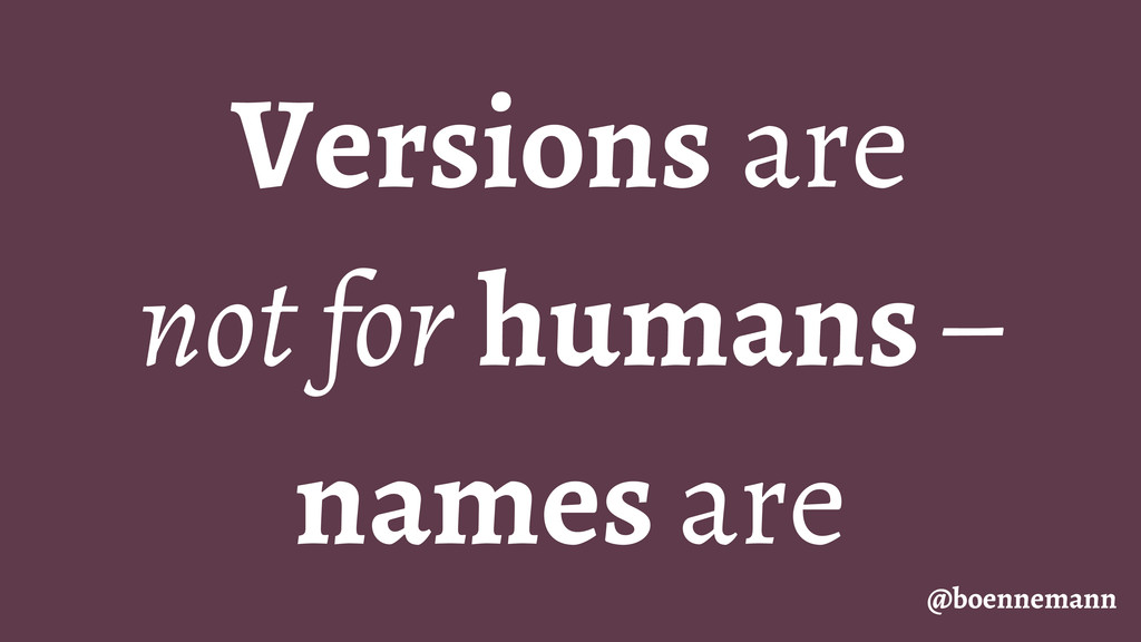 Versions are not for humans – names are @boenne...