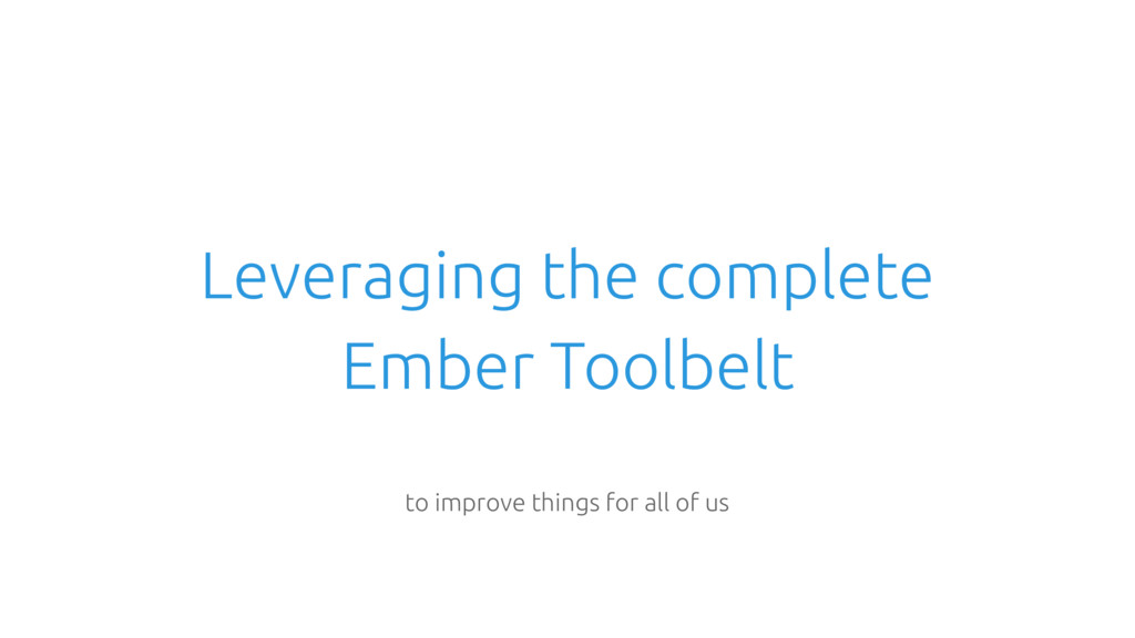 Leveraging the complete Ember Toolbelt to impro...