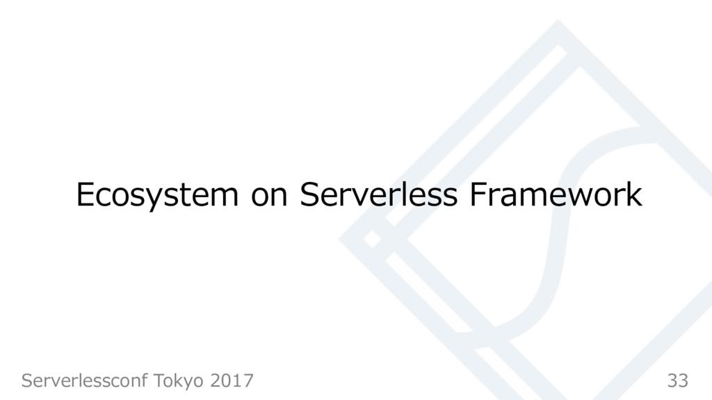 Ecosystem on Serverless Framework 33 Serverless...