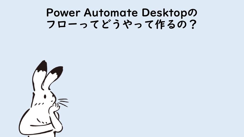 Power Automate Desktopの フローってどうやって作るの?
