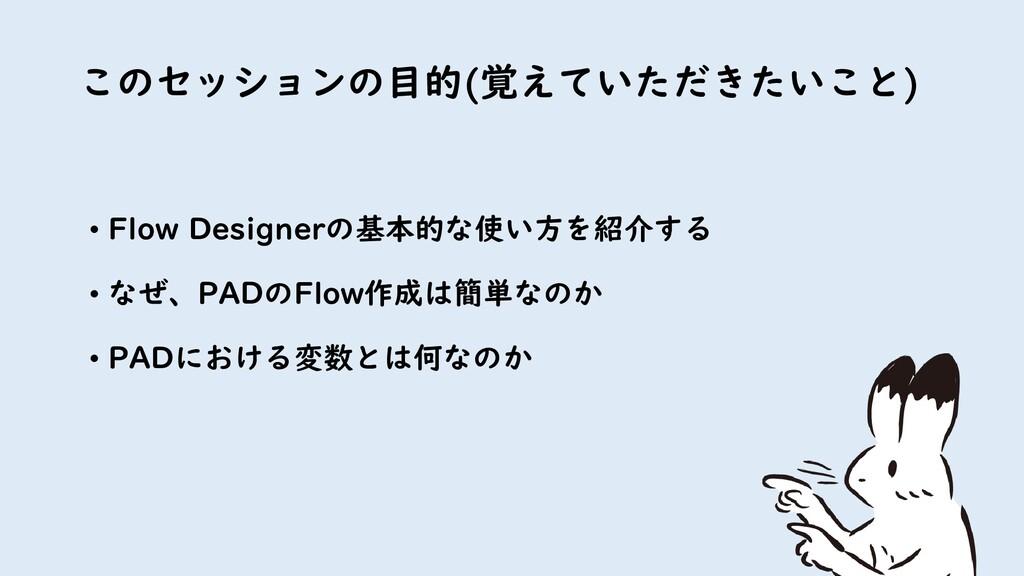 このセッションの目的(覚えていただきたいこと) 2 • Flow Designerの基本的な使...