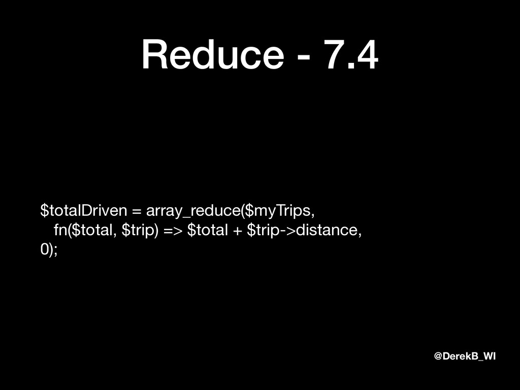 @DerekB_WI Reduce - 7.4 $totalDriven = array_re...