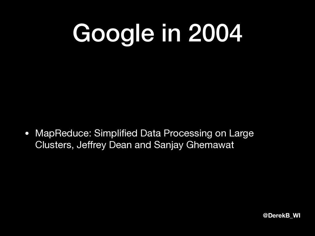 @DerekB_WI Google in 2004 • MapReduce: Simplifie...