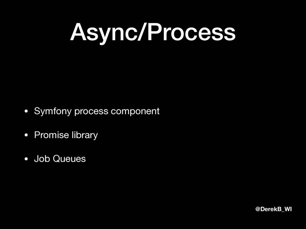 @DerekB_WI Async/Process • Symfony process comp...