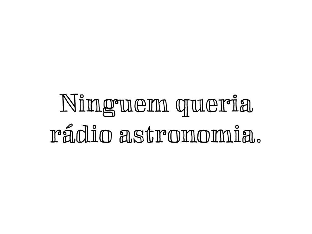 Ninguem queria rádio astronomia.