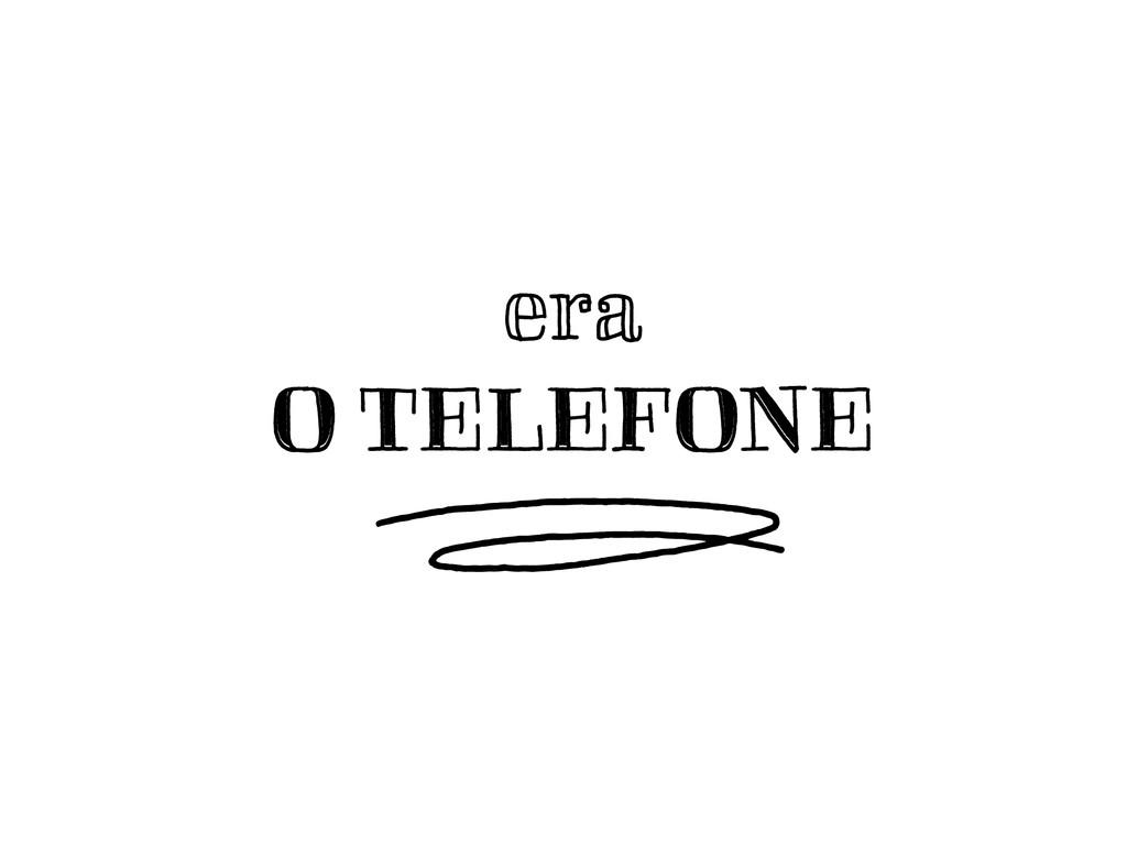 era O TELEFONE O TELEFONE ¬D